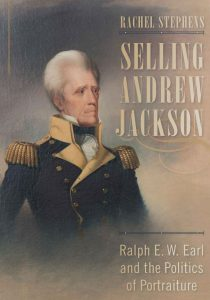 "Book cover for ""Selling Andrew Jackson: Ralph E. W. Earl and the Politics of Portraiture"" by Dr. Rachel Stephens"