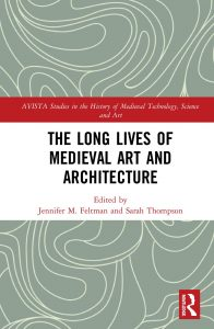 Jennifer M. Feltman and Sarah Thompson eds., The Long Lives of Medieval Art and Architecture (Routledge, April 2019).