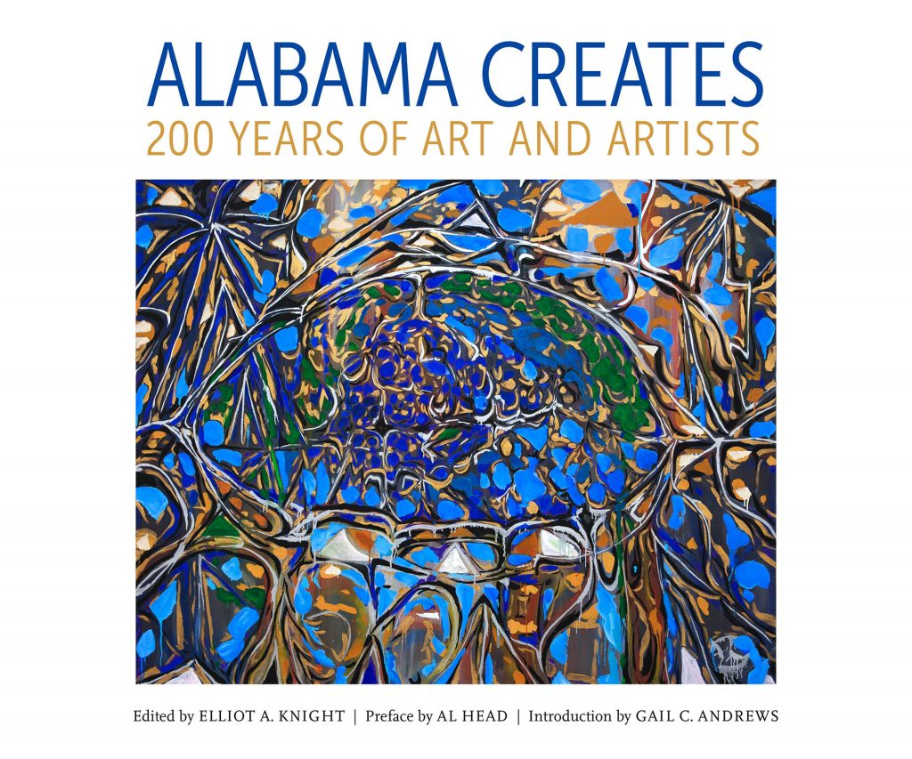 """""""Alabama Creates: 200 Years of Art and Artists,""""edited by Elliot A. Knight, published by the Alabama State Council on the Arts (ASCA) and the University of Alabama Press, 2019."""